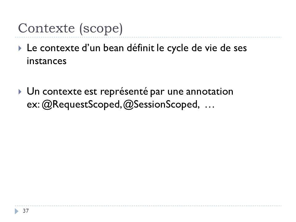 Contexte (scope) Le contexte dun bean définit le cycle de vie de ses instances Un contexte est représenté par une annotation ex: @RequestScoped, @Sess