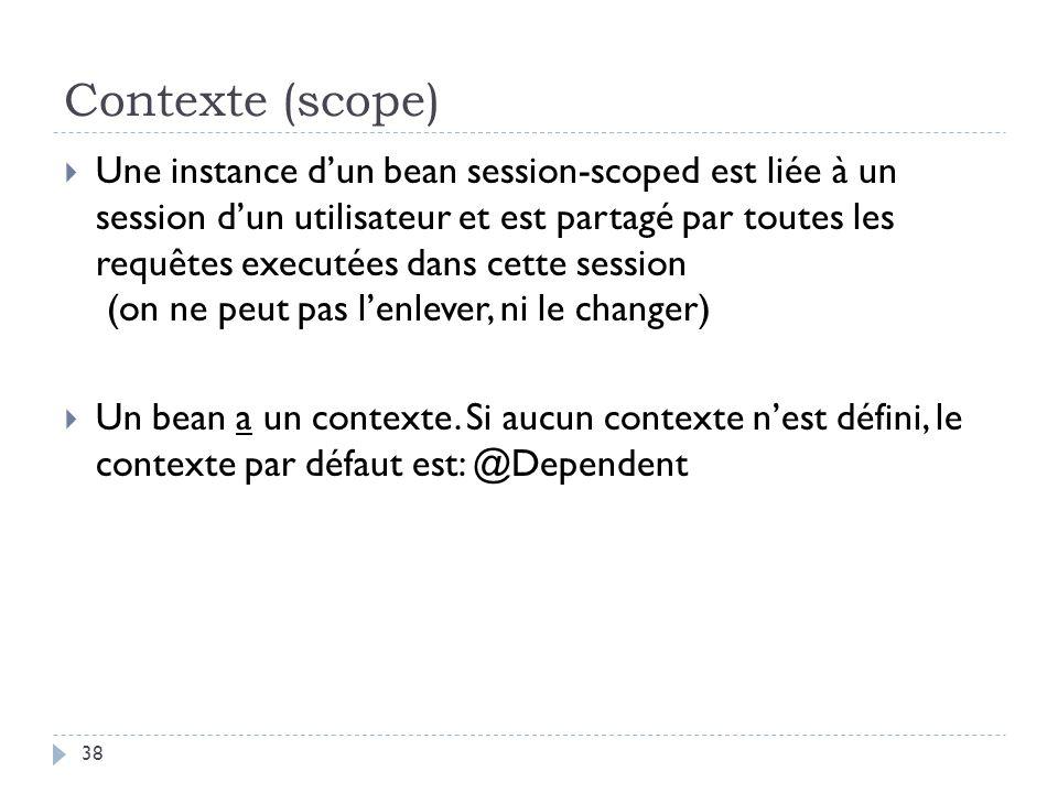Contexte (scope) Une instance dun bean session-scoped est liée à un session dun utilisateur et est partagé par toutes les requêtes executées dans cett