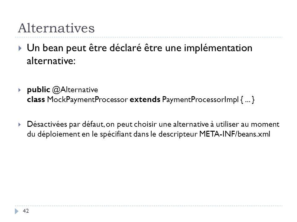 Alternatives Un bean peut être déclaré être une implémentation alternative: public @Alternative class MockPaymentProcessor extends PaymentProcessorImp