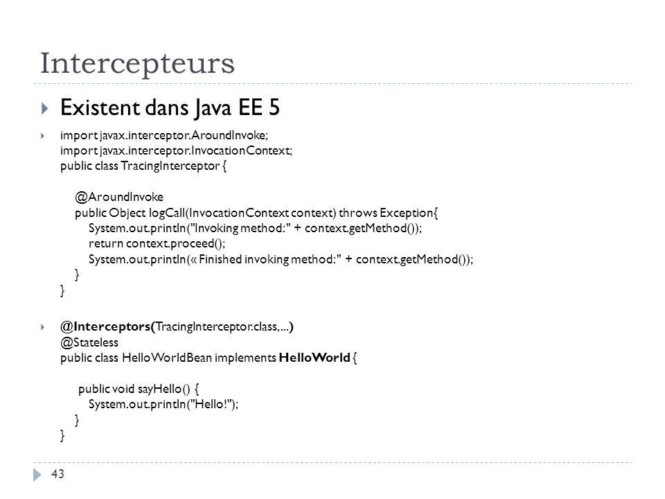 Intercepteurs Existent dans Java EE 5 import javax.interceptor.AroundInvoke; import javax.interceptor.InvocationContext; public class TracingIntercept