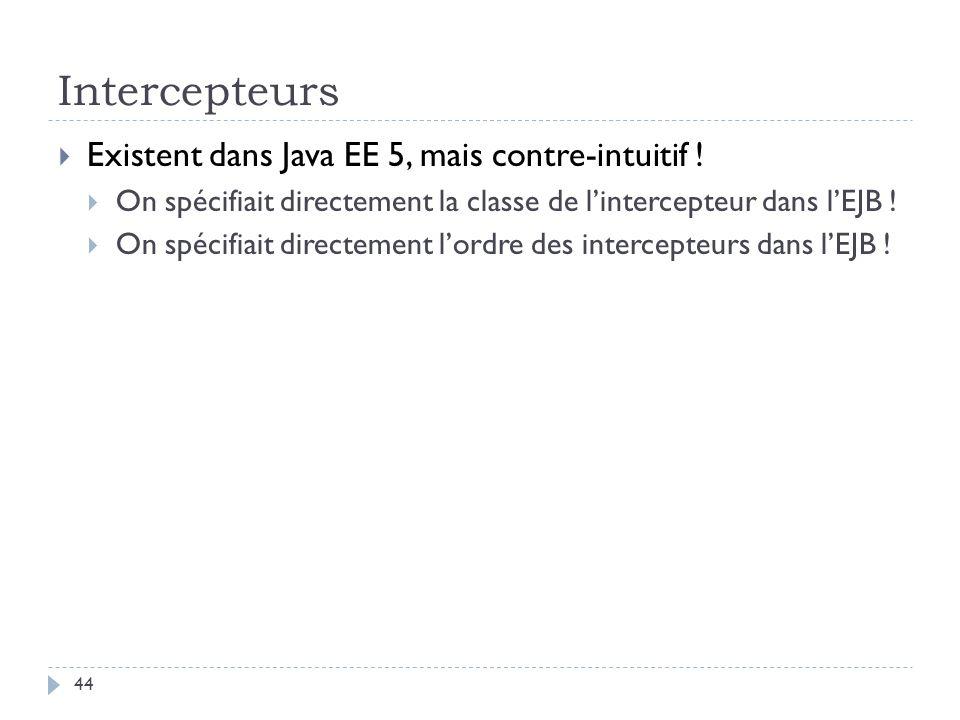 Intercepteurs Existent dans Java EE 5, mais contre-intuitif ! On spécifiait directement la classe de lintercepteur dans lEJB ! On spécifiait directeme