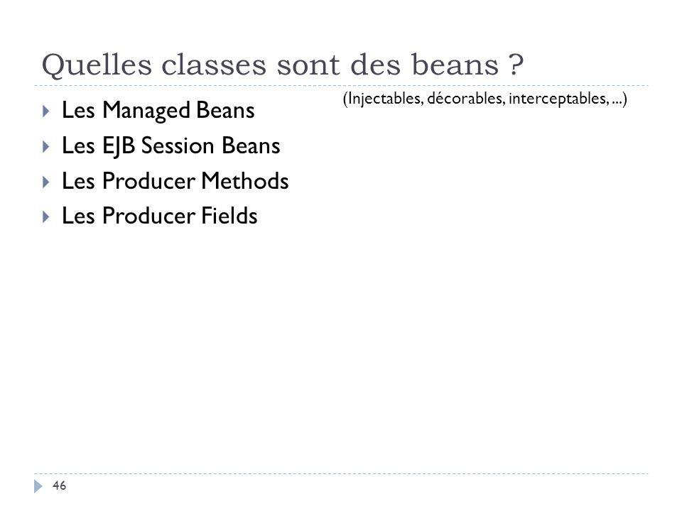 Quelles classes sont des beans ? Les Managed Beans Les EJB Session Beans Les Producer Methods Les Producer Fields (Injectables, décorables, intercepta