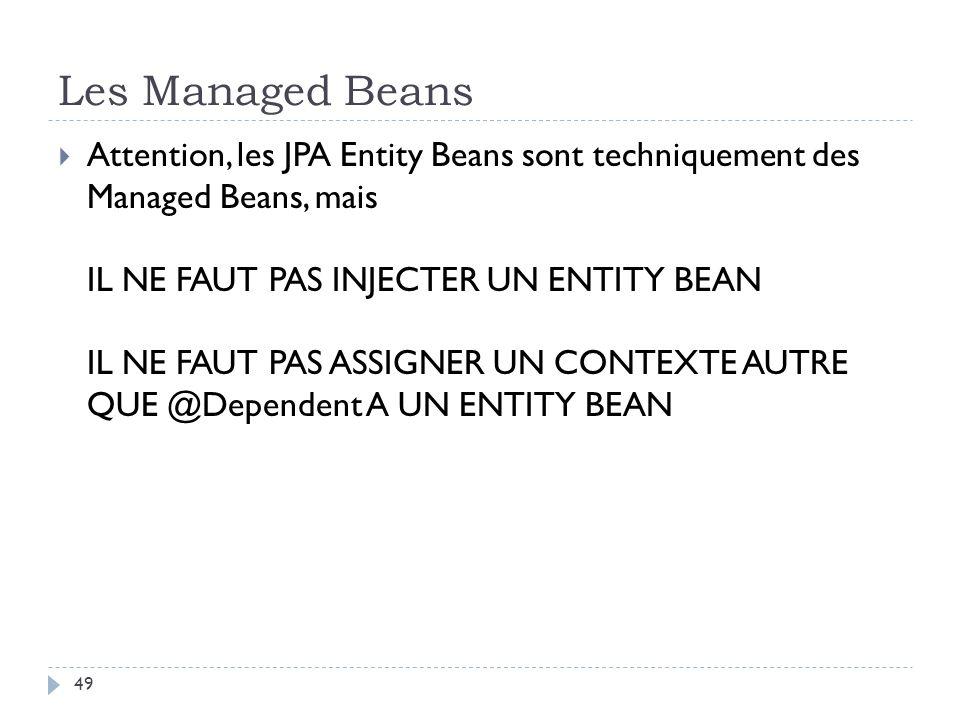 Les Managed Beans Attention, les JPA Entity Beans sont techniquement des Managed Beans, mais IL NE FAUT PAS INJECTER UN ENTITY BEAN IL NE FAUT PAS ASS