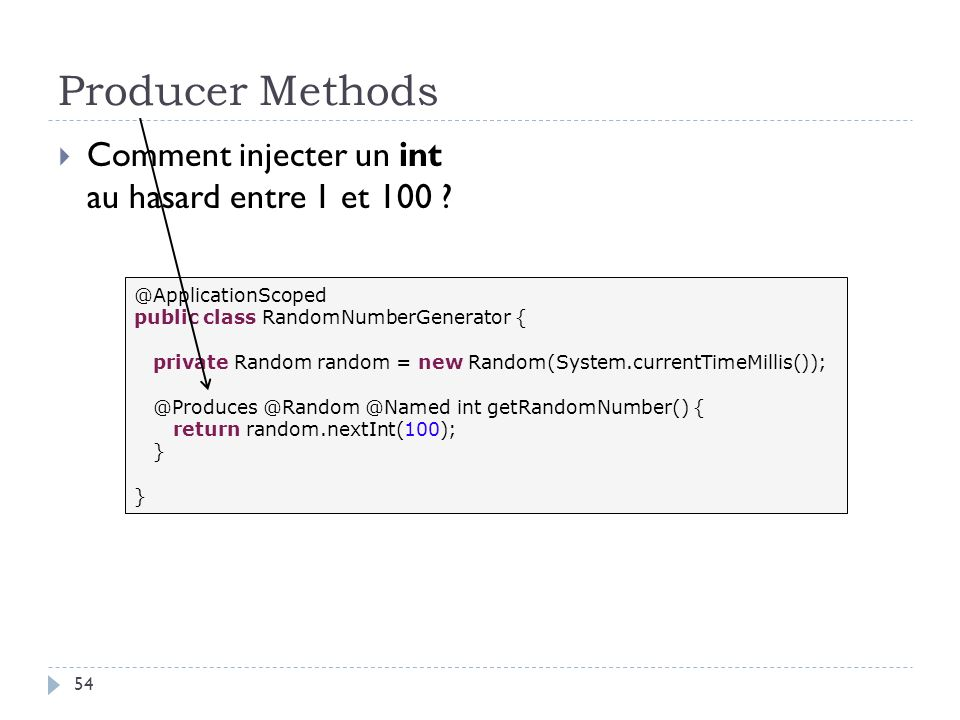 Producer Methods Comment injecter un int au hasard entre 1 et 100 ? @ApplicationScoped public class RandomNumberGenerator { private Random random = ne