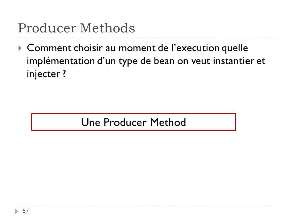 Producer Methods Comment choisir au moment de lexecution quelle implémentation dun type de bean on veut instantier et injecter ? Une Producer Method 5