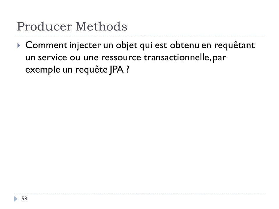 Producer Methods Comment injecter un objet qui est obtenu en requêtant un service ou une ressource transactionnelle, par exemple un requête JPA ? 58