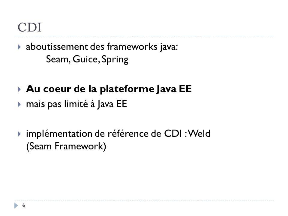CDI aboutissement des frameworks java: Seam, Guice, Spring Au coeur de la plateforme Java EE mais pas limité à Java EE implémentation de référence de