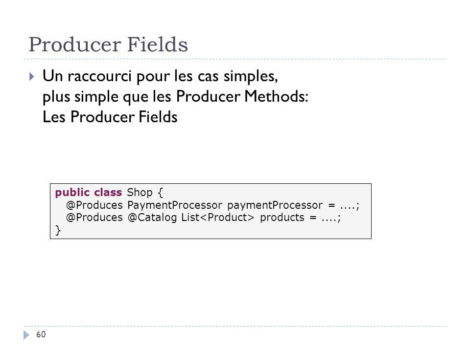 Producer Fields Un raccourci pour les cas simples, plus simple que les Producer Methods: Les Producer Fields public class Shop { @Produces PaymentProc