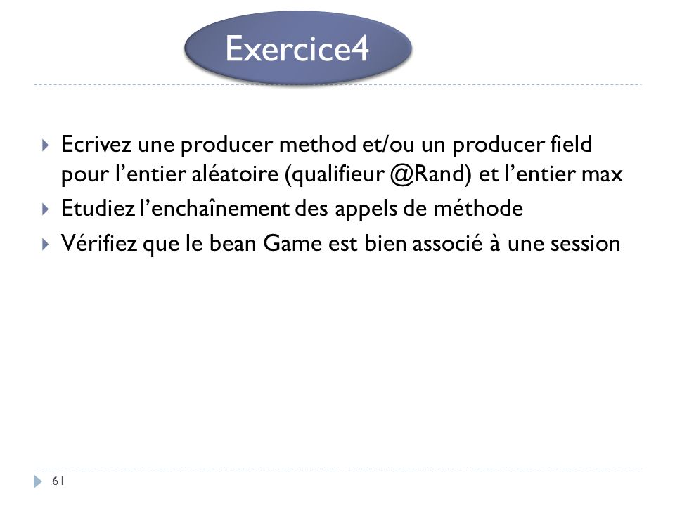 61 Ecrivez une producer method et/ou un producer field pour lentier aléatoire (qualifieur @Rand) et lentier max Etudiez lenchaînement des appels de mé