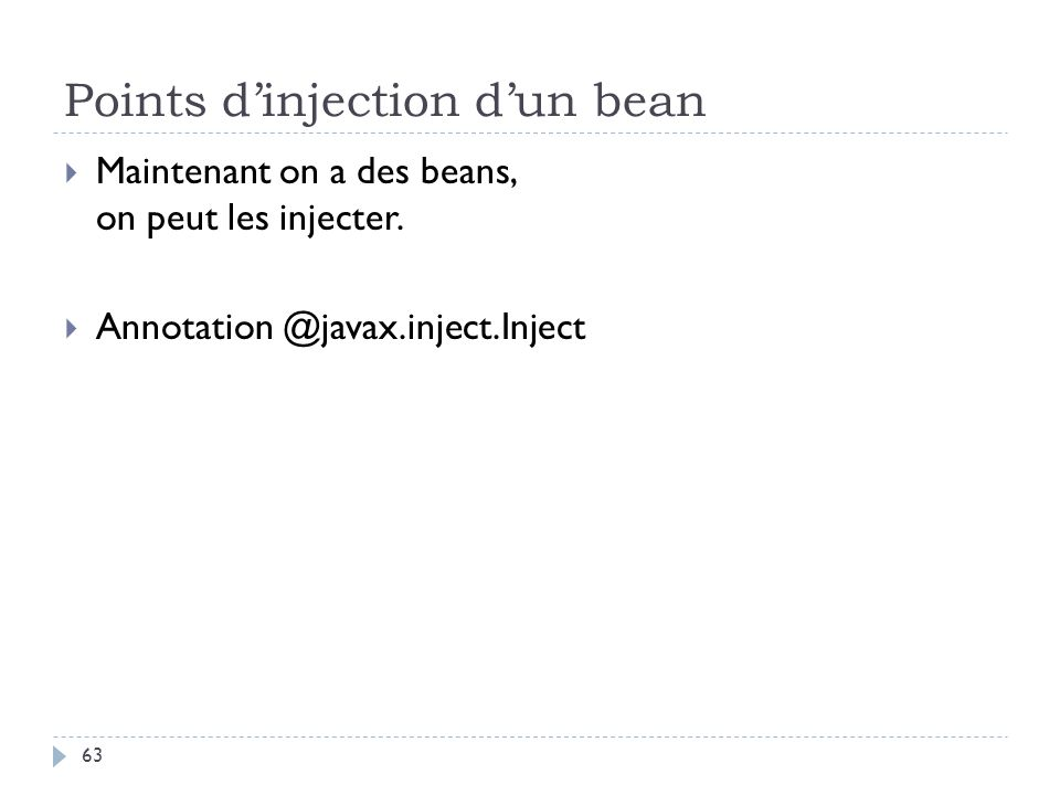 Points dinjection dun bean Maintenant on a des beans, on peut les injecter. Annotation @javax.inject.Inject 63