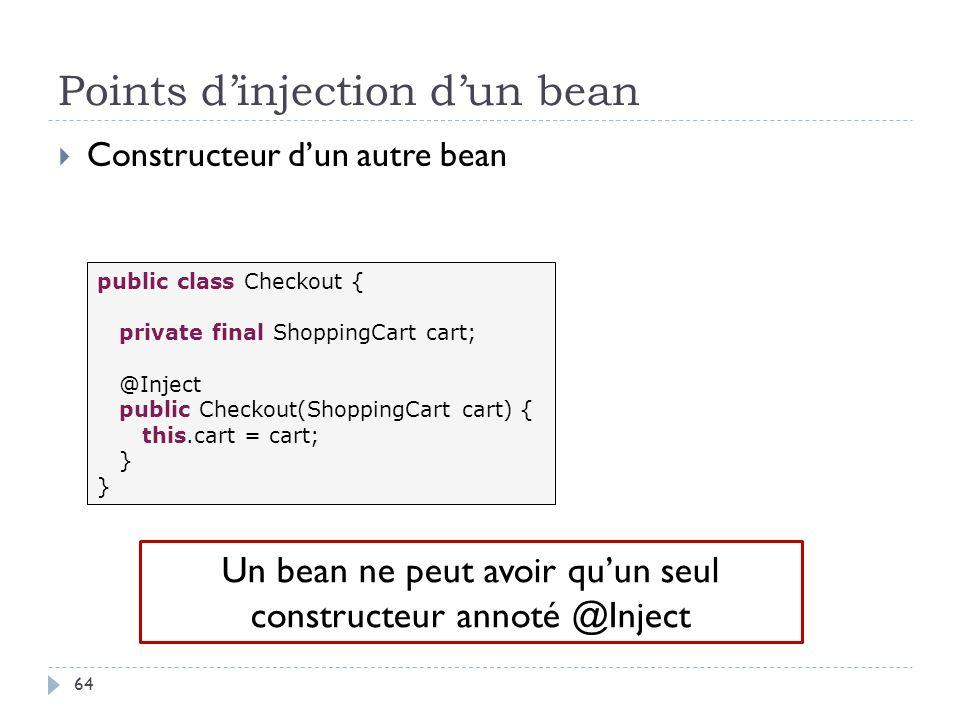 Points dinjection dun bean Constructeur dun autre bean public class Checkout { private final ShoppingCart cart; @Inject public Checkout(ShoppingCart c