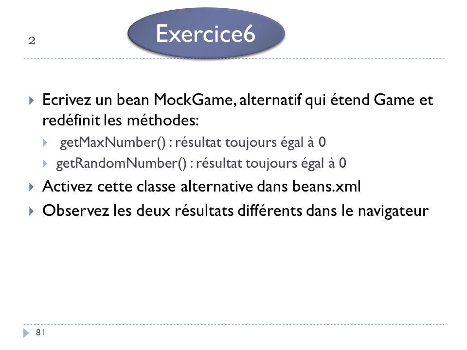 ² 81 Ecrivez un bean MockGame, alternatif qui étend Game et redéfinit les méthodes: getMaxNumber() : résultat toujours égal à 0 getRandomNumber() : ré