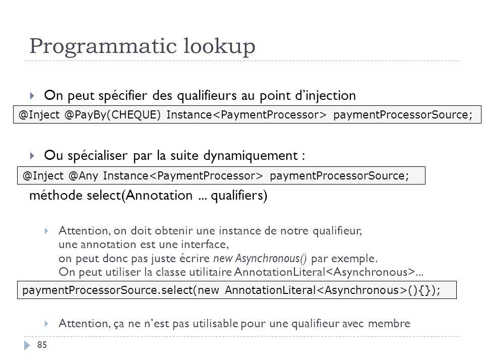 Programmatic lookup On peut spécifier des qualifieurs au point dinjection Ou spécialiser par la suite dynamiquement : méthode select(Annotation... qua