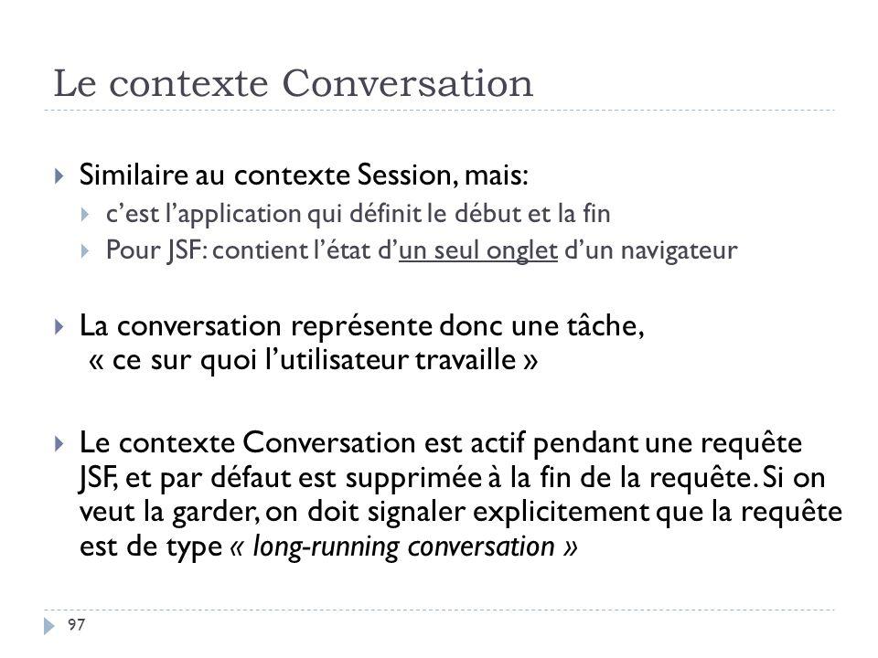 Le contexte Conversation Similaire au contexte Session, mais: cest lapplication qui définit le début et la fin Pour JSF: contient létat dun seul ongle