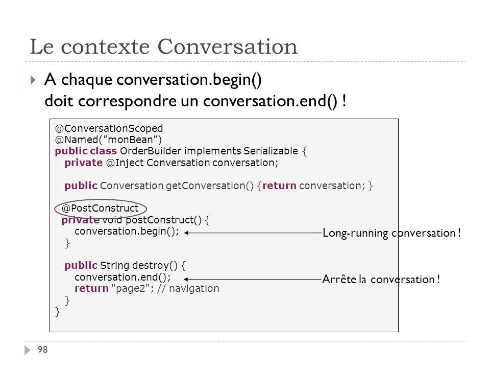 Le contexte Conversation 98 A chaque conversation.begin() doit correspondre un conversation.end() ! @ConversationScoped @Named(