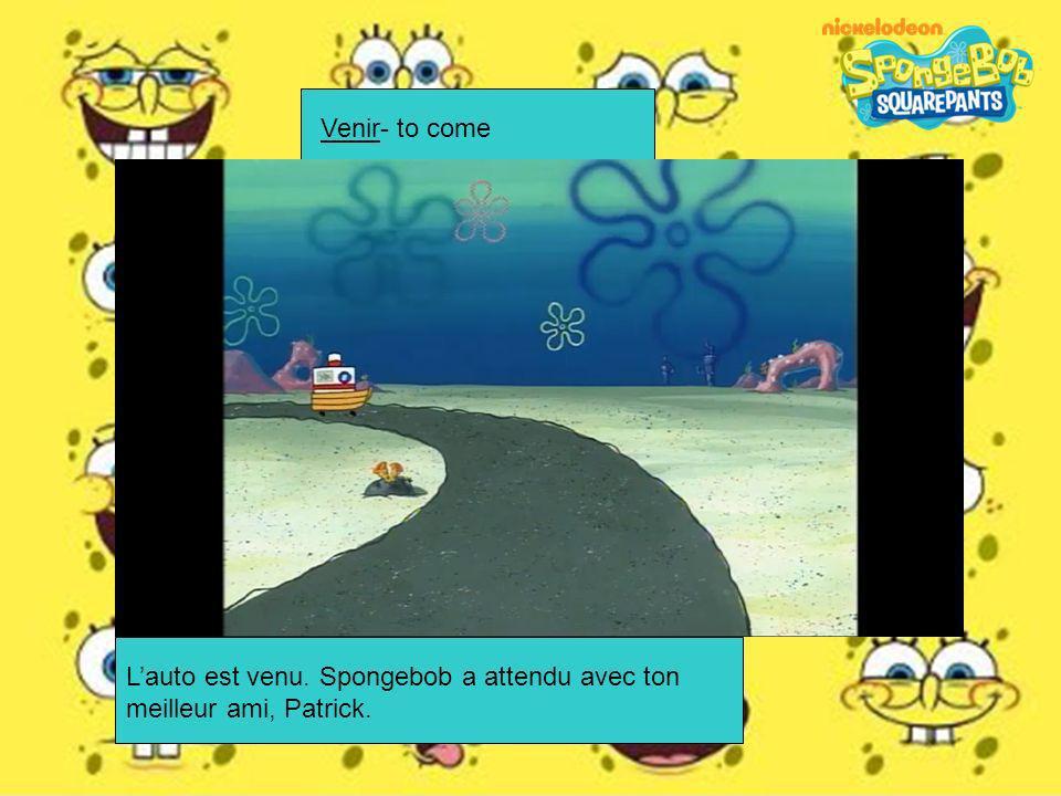 Venir- to come Lauto est venu. Spongebob a attendu avec ton meilleur ami, Patrick.