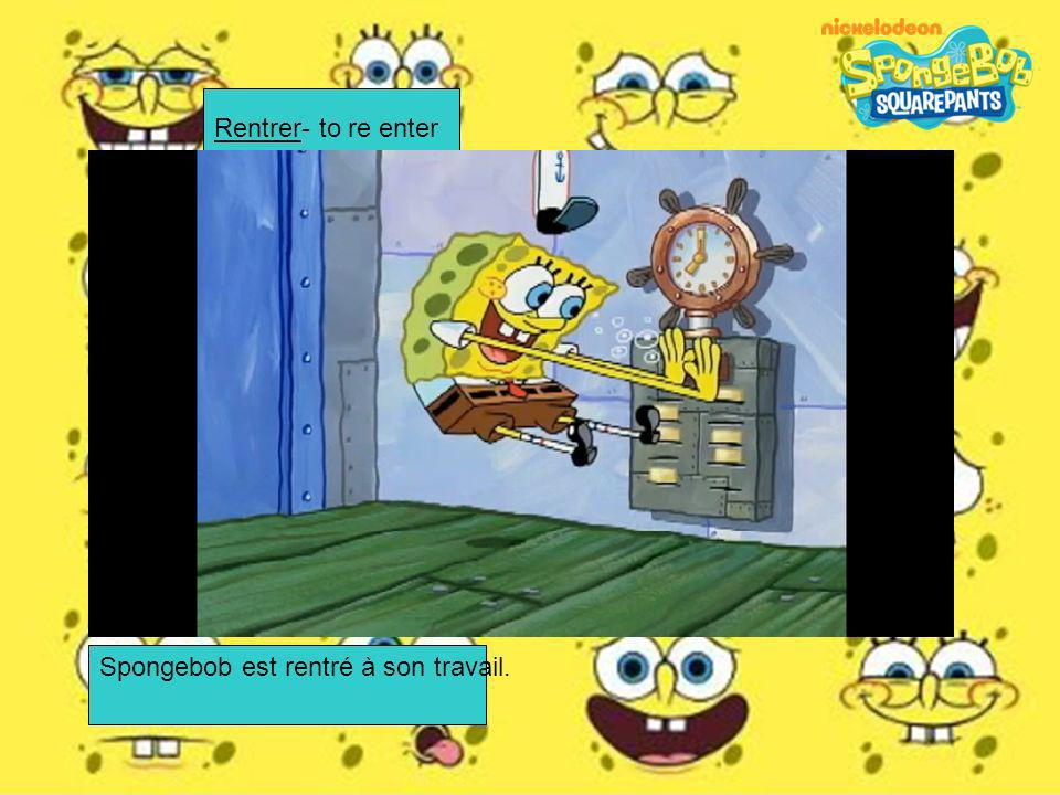Rentrer- to re enter Spongebob est rentré à son travail.
