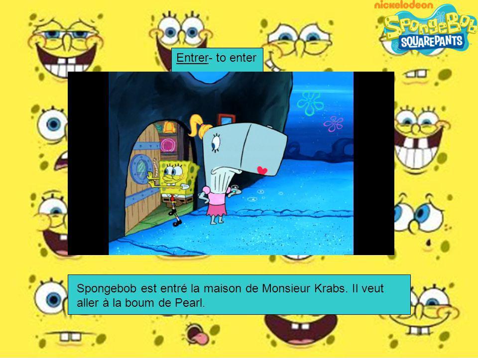 Spongebob est entré la maison de Monsieur Krabs. Il veut aller à la boum de Pearl. Entrer- to enter