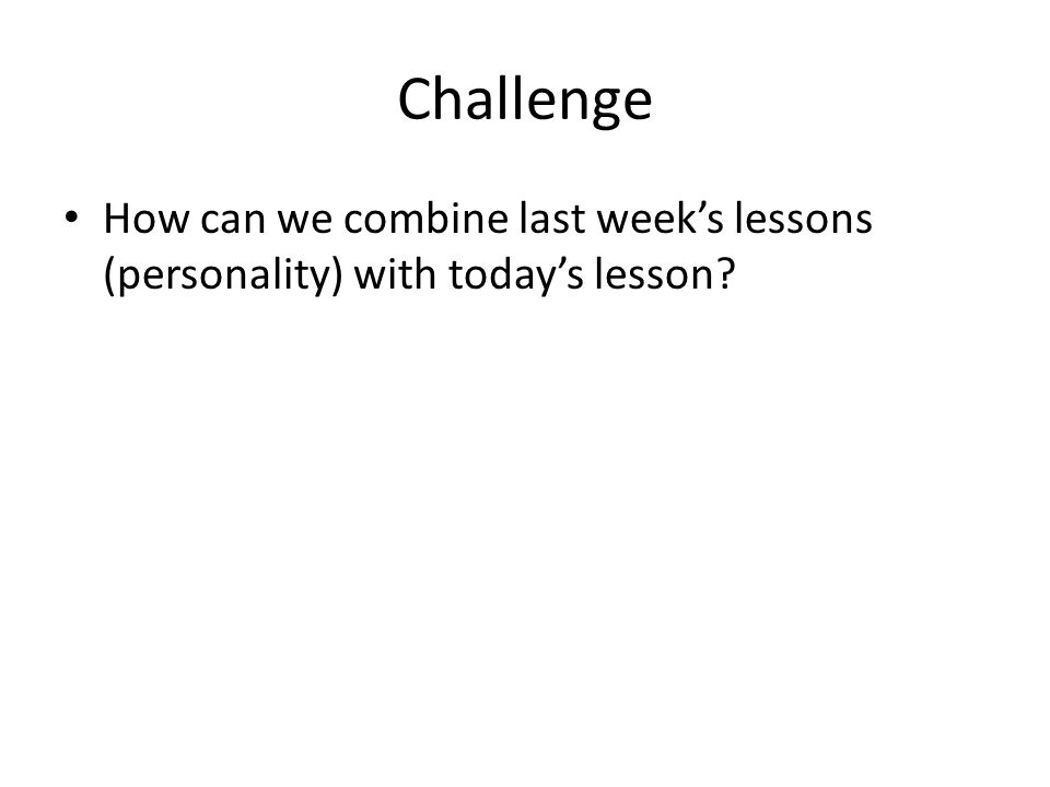 Challenge How can we combine last weeks lessons (personality) with todays lesson