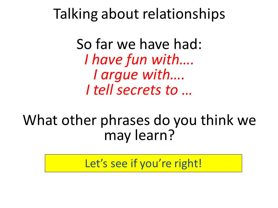 So far we have had: I have fun with…. I argue with…. I tell secrets to … What other phrases do you think we may learn? Lets see if youre right!