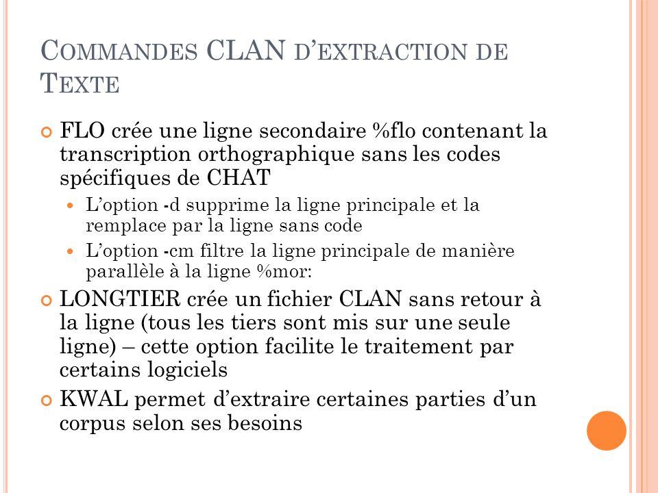 C ONVERSION DEPUIS CLAN Les conversions depuis CLAN se réalisent à laide des commandes de CLAN CLAN permet de traiter en une seule fois tout un ensemble de fichiers CLAN permet de choisir les parties à extraire Il est aussi possible de nettoyer les corpus des codes spécifiques CHAT quils peuvent contenir et mettre les énoncés dans une seule ligne (ou paragraphe) Les commandes CLAN permet aussi une conversion vers un format TABLEUR