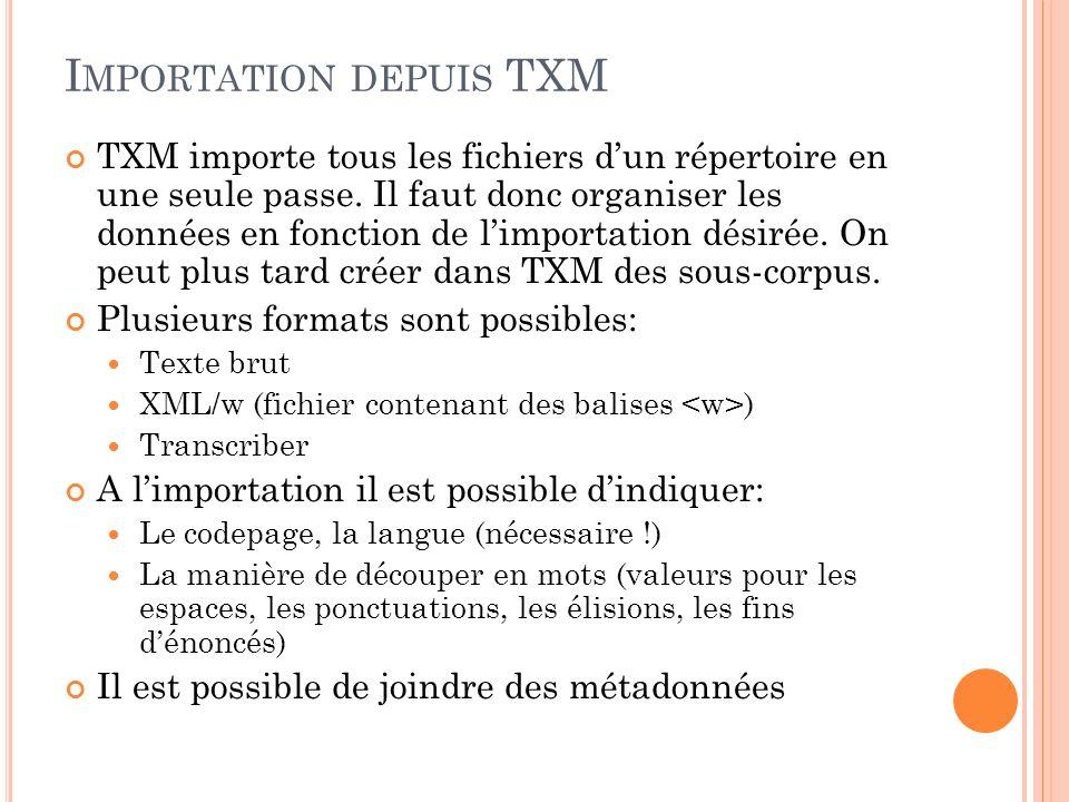 C HARGEMENT DEPUIS TXM TXM permet une importation simple depuis un ensemble de fichiers texte On va créer deux corpus, un contenant les productions de lenfant, lautre celles des personnes qui entourent lenfant Corpus de Madeleine (Paris Corpus, CHILDES) flo -d *.cha kwal +t*CHI +d +fchi *.flo.cex kwal -t*CHI +d +fadu *.flo.cex longtier *.flo.chi.cex longtier *.flo.adu.cex Renommer tous les fichiers dans une extension.txt Peut se faire avec les commandes de clan: ren *.flo.chi.longtr.cex *_chi.txt +tTEXT ren *.flo.adu.longtr.cex *_adu.txt +tTEXT chstring -w +s + - +y +1 *.txt remplace les + par des - Résultat: 35 fichiers *_chi.txt et 35 fichiers *_adu.txt
