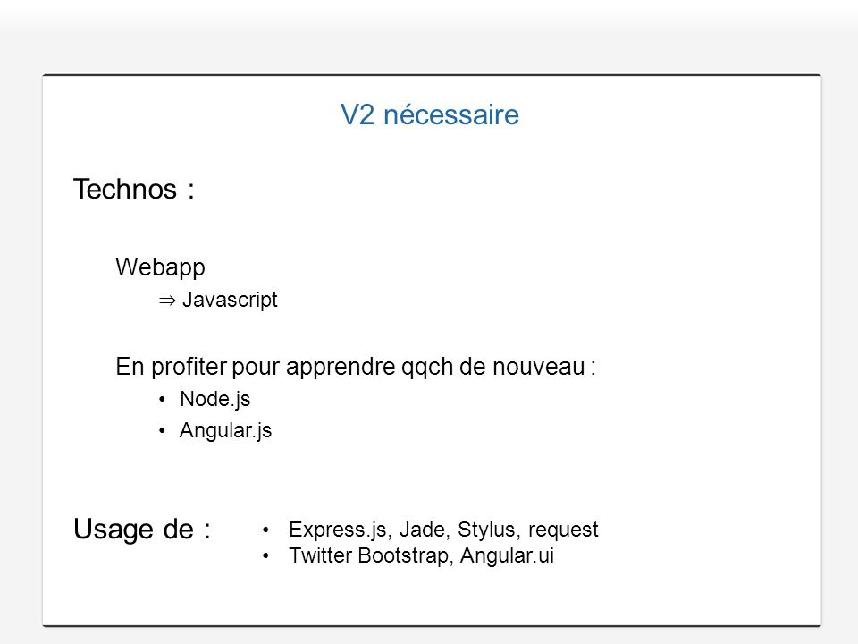 V2 nécessaire Technos : Webapp Javascript En profiter pour apprendre qqch de nouveau : Node.js Angular.js Usage de : Express.js, Jade, Stylus, request