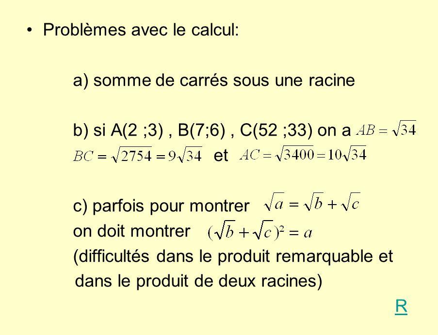 Problèmes avec le calcul: a) somme de carrés sous une racine b) si A(2 ;3), B(7;6), C(52 ;33) on a et c) parfois pour montrer on doit montrer (difficultés dans le produit remarquable et dans le produit de deux racines) R