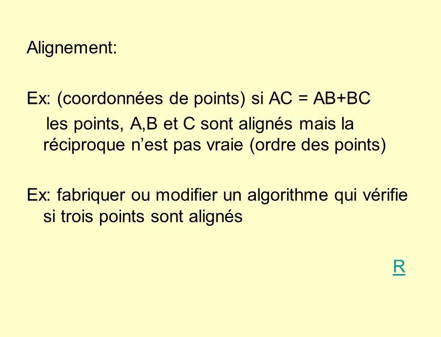 Alignement: Ex: (coordonnées de points) si AC = AB+BC les points, A,B et C sont alignés mais la réciproque nest pas vraie (ordre des points) Ex: fabriquer ou modifier un algorithme qui vérifie si trois points sont alignés R