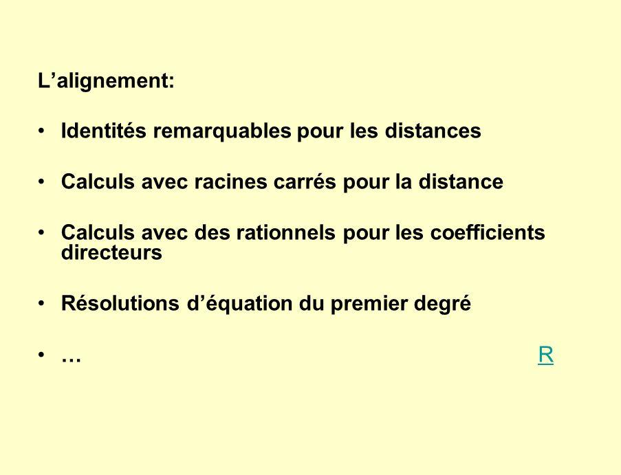 Lalignement: Identités remarquables pour les distances Calculs avec racines carrés pour la distance Calculs avec des rationnels pour les coefficients directeurs Résolutions déquation du premier degré … R R