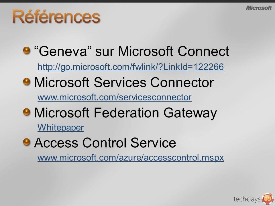 Geneva sur Microsoft Connect http://go.microsoft.com/fwlink/?LinkId=122266 Microsoft Services Connector www.microsoft.com/servicesconnector Microsoft Federation Gateway Whitepaper Access Control Service www.microsoft.com/azure/accesscontrol.mspx