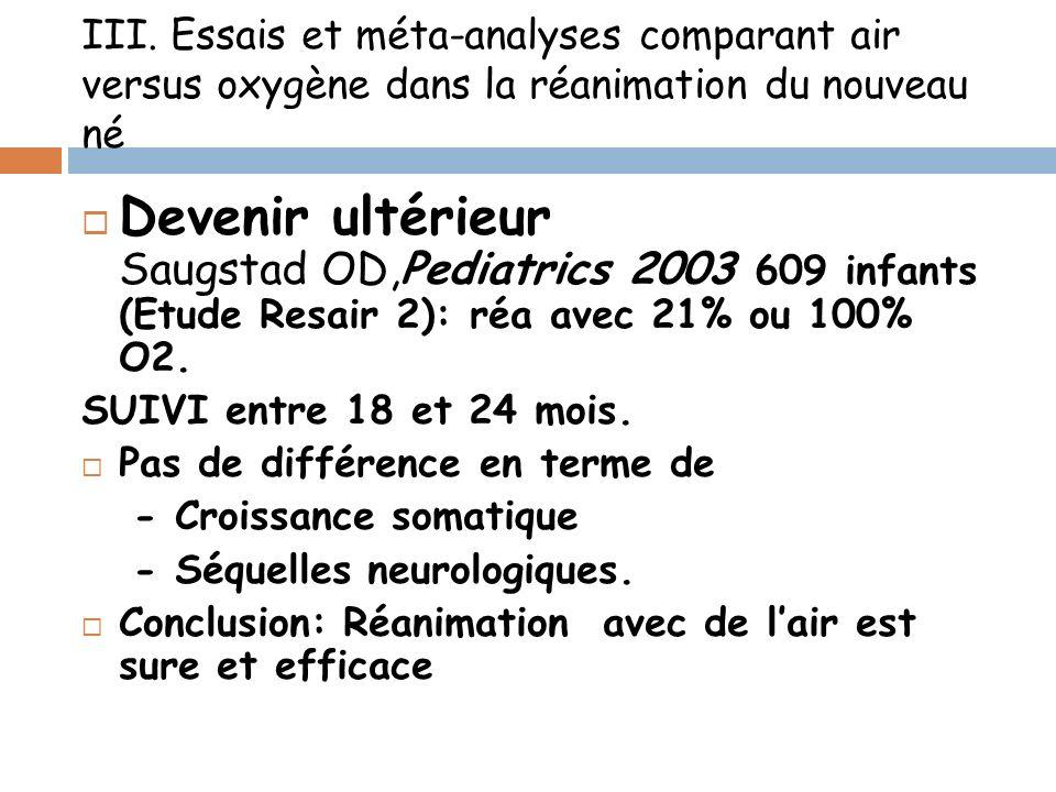III. Essais et méta-analyses comparant air versus oxygène dans la réanimation du nouveau né Devenir ultérieur Saugstad OD,Pediatrics 2003 609 infants