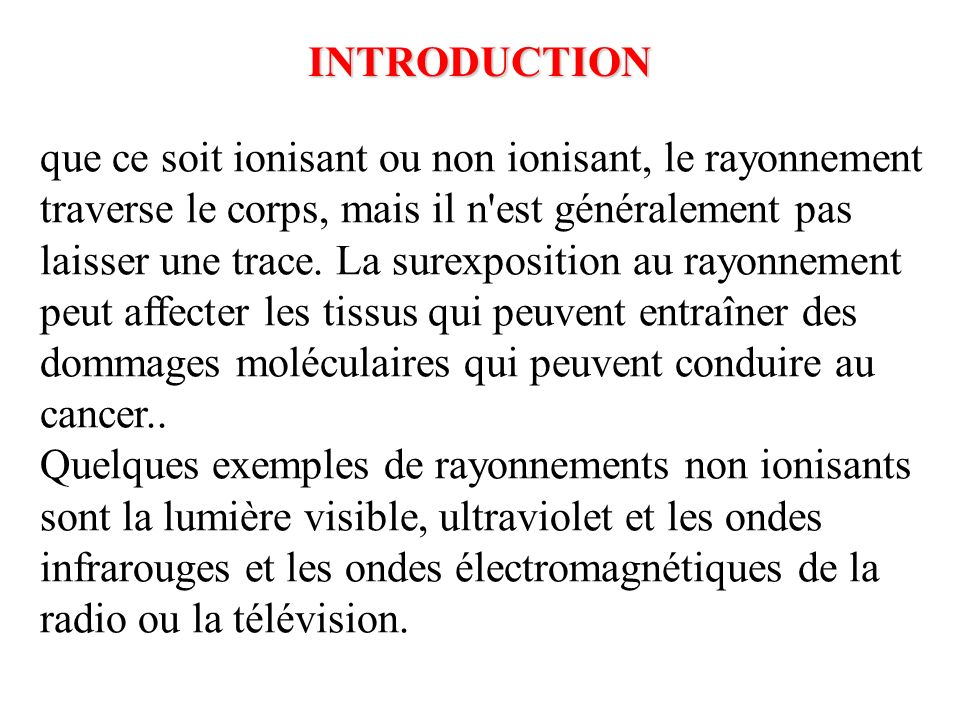 La différence entre les rayonnement ionisant et non ionisant: Le spectre électromagnétique a deux division principale: rayonnement Non ionisant rayonnement ionisant Le rayonnement qui a assez dénergie pour déplacer des atomes dans une molécule autour ou à faire vibrer, mais pas assez pour arracher des électrons, est dénommé non ionisant.