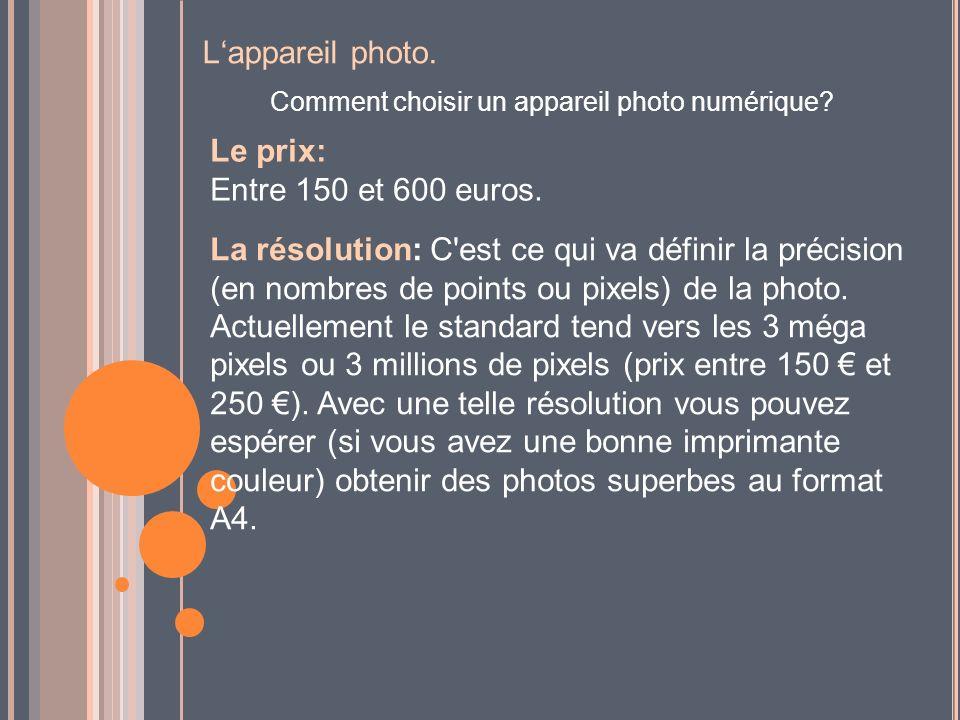 Lappareil photo. Comment choisir un appareil photo numérique? Le prix: Entre 150 et 600 euros. La résolution: C'est ce qui va définir la précision (en