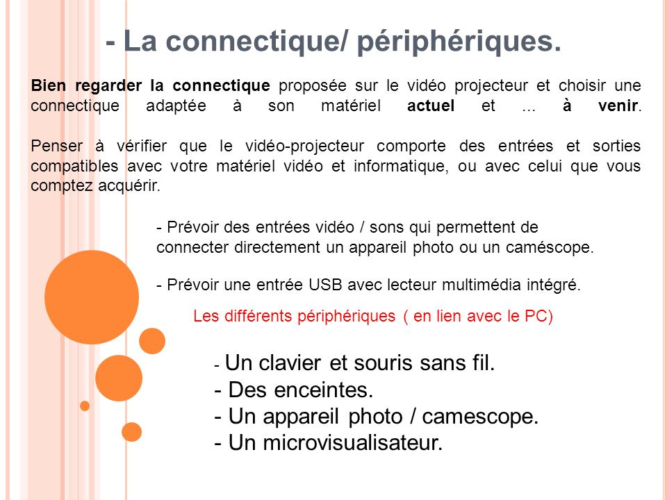 - La connectique/ périphériques. Bien regarder la connectique proposée sur le vidéo projecteur et choisir une connectique adaptée à son matériel actue