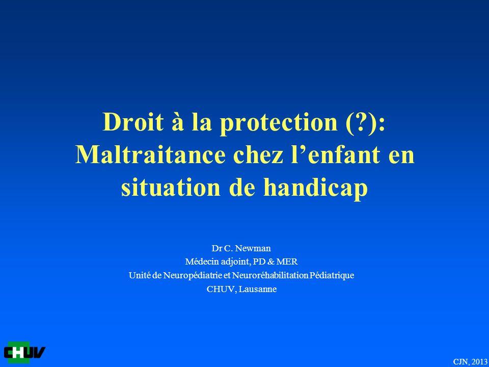 CJN, 2013 Droit à la protection (?): Maltraitance chez lenfant en situation de handicap Dr C. Newman Médecin adjoint, PD & MER Unité de Neuropédiatrie
