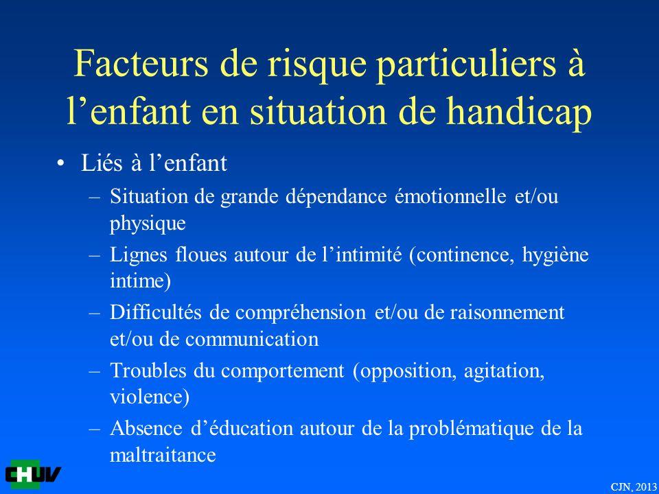CJN, 2013 Facteurs de risque particuliers à lenfant en situation de handicap Liés à lenfant –Situation de grande dépendance émotionnelle et/ou physiqu