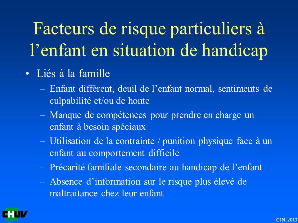 CJN, 2013 Facteurs de risque particuliers à lenfant en situation de handicap Liés à la famille –Enfant différent, deuil de lenfant normal, sentiments