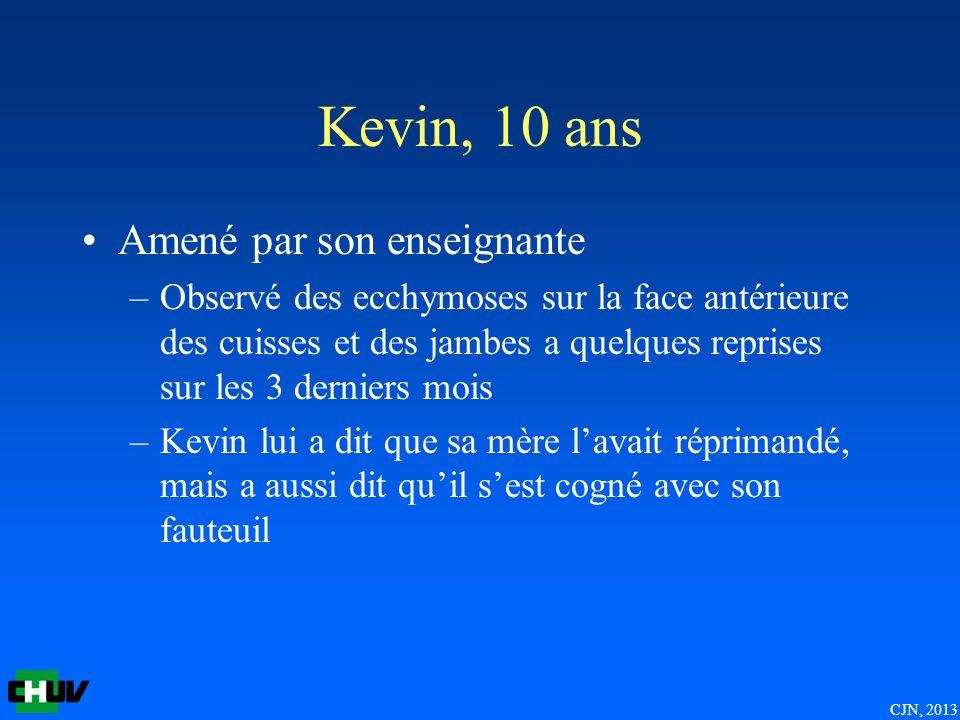 CJN, 2013 Kevin, 10 ans Amené par son enseignante –Observé des ecchymoses sur la face antérieure des cuisses et des jambes a quelques reprises sur les 3 derniers mois –Kevin lui a dit que sa mère lavait réprimandé, mais a aussi dit quil sest cogné avec son fauteuil