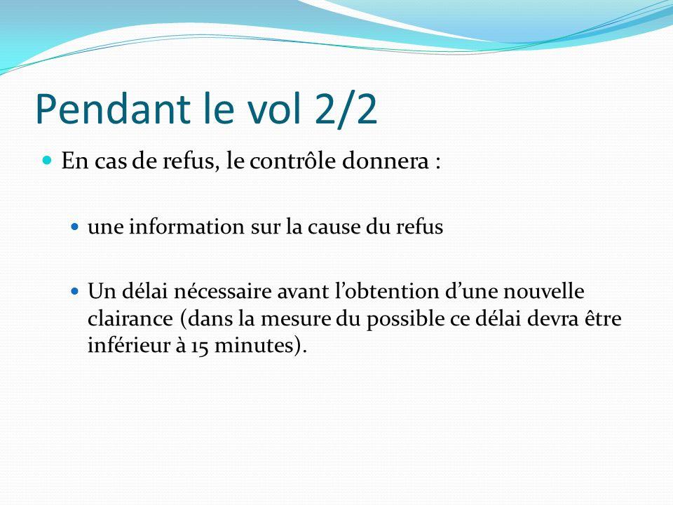 Pendant le vol 2/2 En cas de refus, le contrôle donnera : une information sur la cause du refus Un délai nécessaire avant lobtention dune nouvelle clairance (dans la mesure du possible ce délai devra être inférieur à 15 minutes).