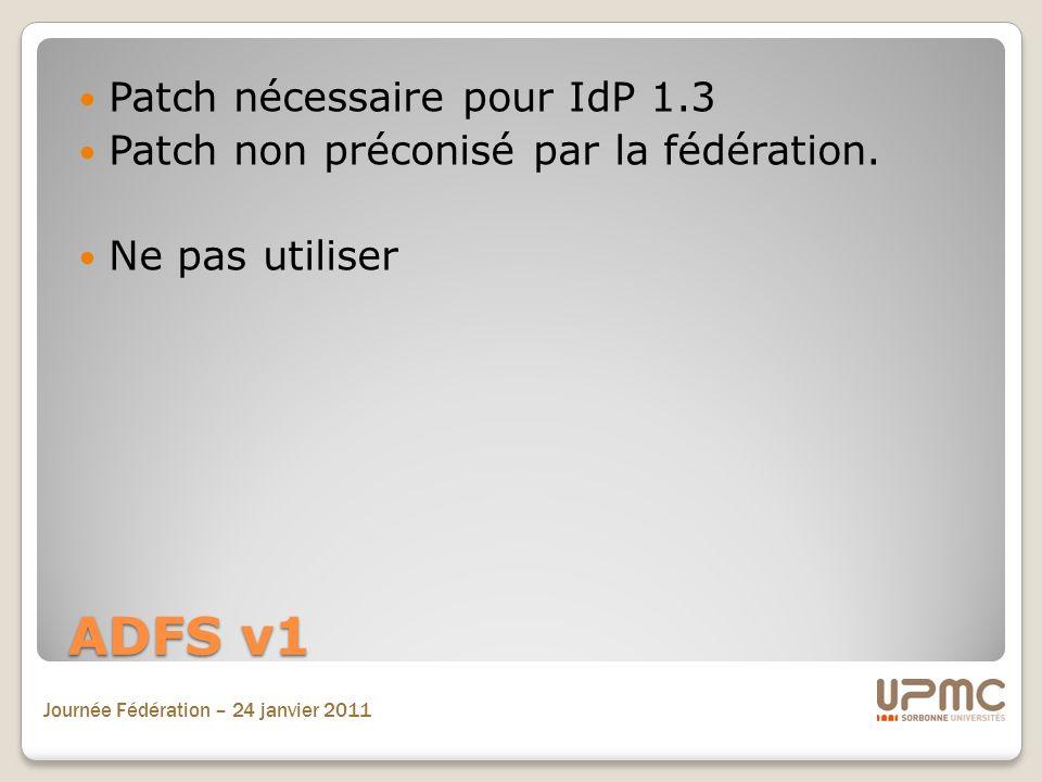 Journée Fédération – 24 janvier 2011 ADFS v1 Patch nécessaire pour IdP 1.3 Patch non préconisé par la fédération. Ne pas utiliser