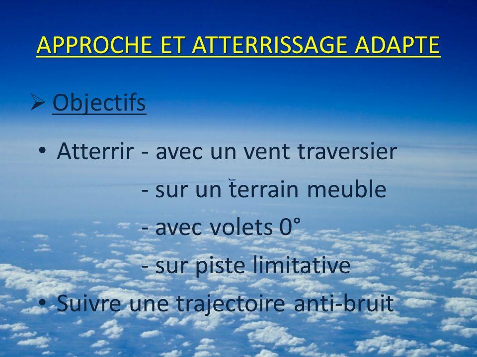 APPROCHE ET ATTERRISSAGE ADAPTE Objectifs Atterrir - avec un vent traversier - sur un terrain meuble - avec volets 0° - sur piste limitative Suivre une trajectoire anti-bruit