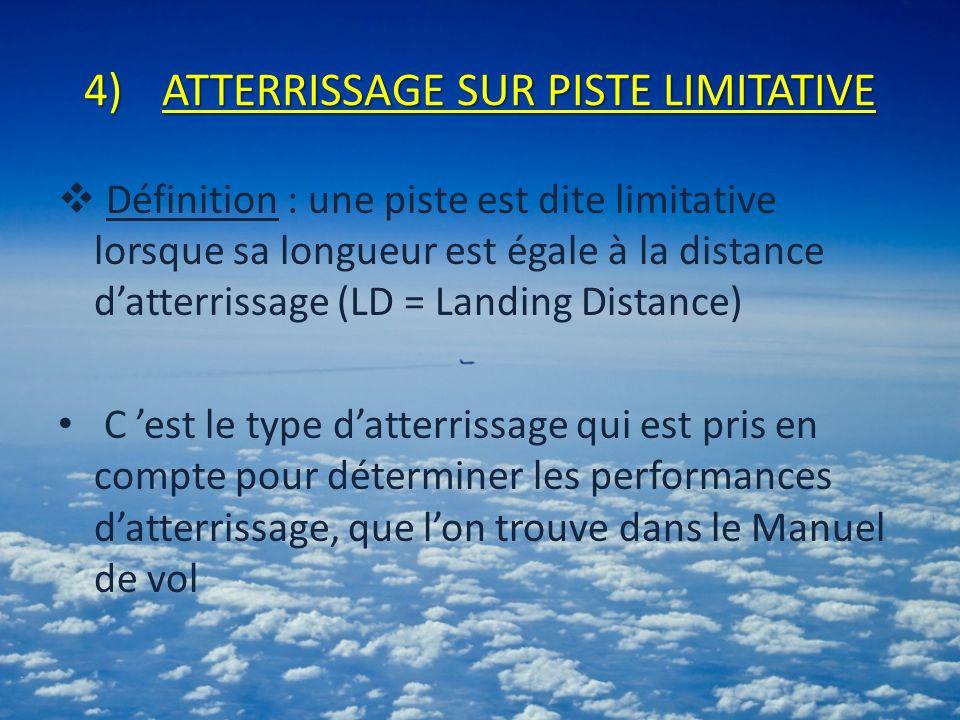 4)ATTERRISSAGE SUR PISTE LIMITATIVE Définition : une piste est dite limitative lorsque sa longueur est égale à la distance datterrissage (LD = Landing Distance) C est le type datterrissage qui est pris en compte pour déterminer les performances datterrissage, que lon trouve dans le Manuel de vol
