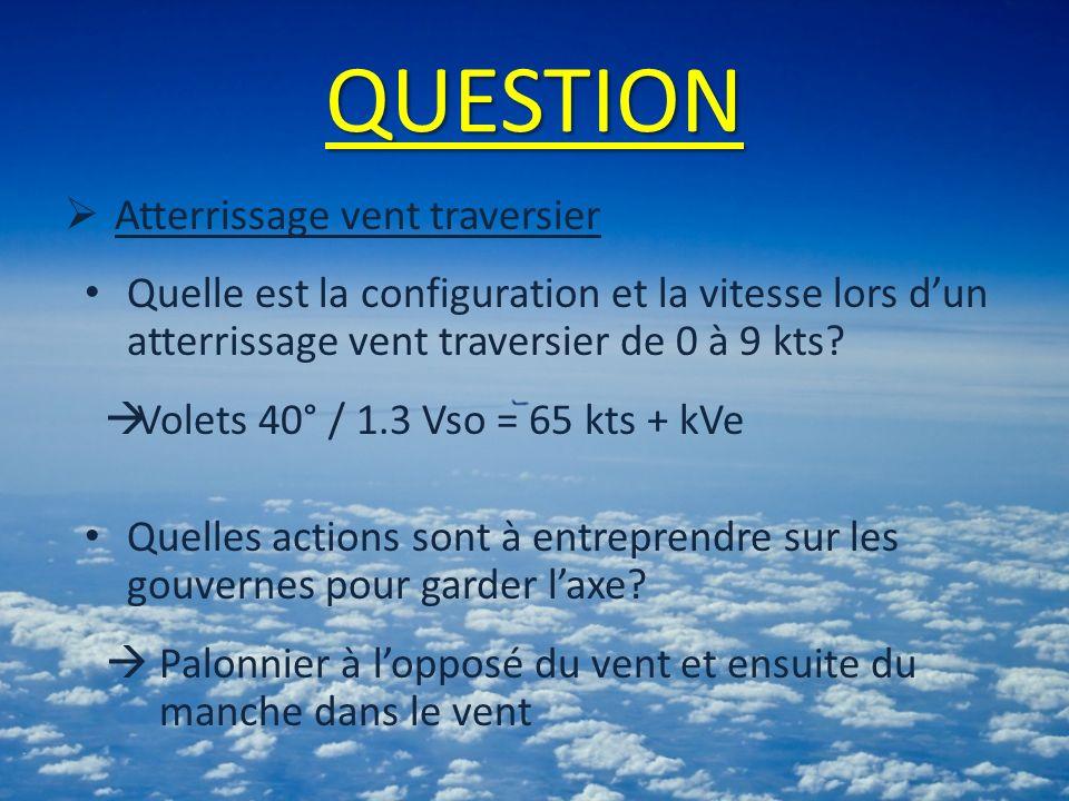 QUESTION Atterrissage vent traversier Quelle est la configuration et la vitesse lors dun atterrissage vent traversier de 0 à 9 kts? Volets 40° / 1.3 V