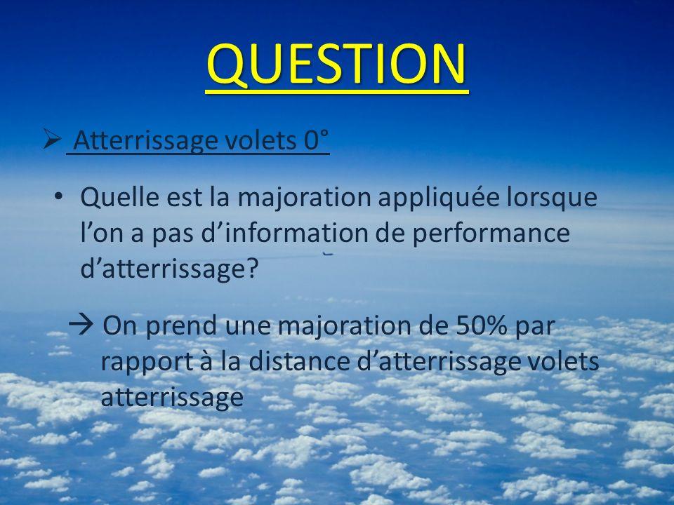 QUESTION Atterrissage volets 0° Quelle est la majoration appliquée lorsque lon a pas dinformation de performance datterrissage? On prend une majoratio