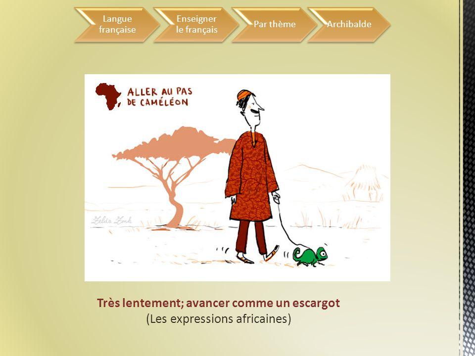 Très lentement; avancer comme un escargot (Les expressions africaines) Langue française Enseigner le français Par thèmeArchibalde