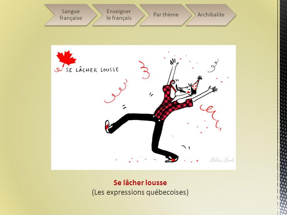 Se lâcher lousse (Les expressions québecoises) Langue française Enseigner le français Par thèmeArchibalde