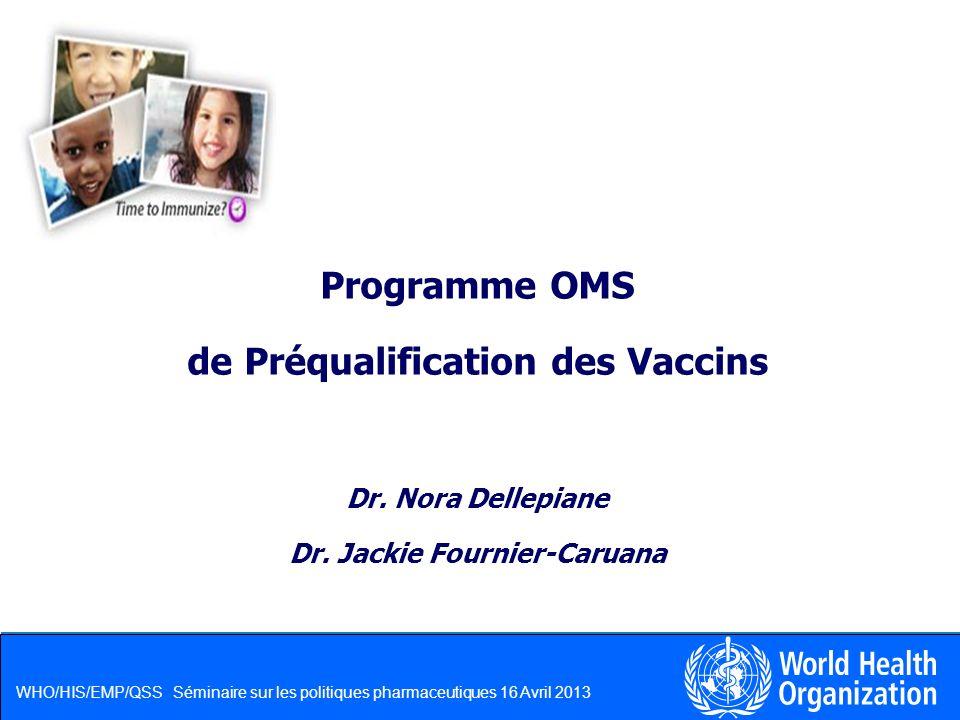 WHO/HIS/EMP/QSS Séminaire sur les politiques pharmaceutiques 16 Avril 2013 Programme OMS de Préqualification des Vaccins Dr. Nora Dellepiane Dr. Jacki