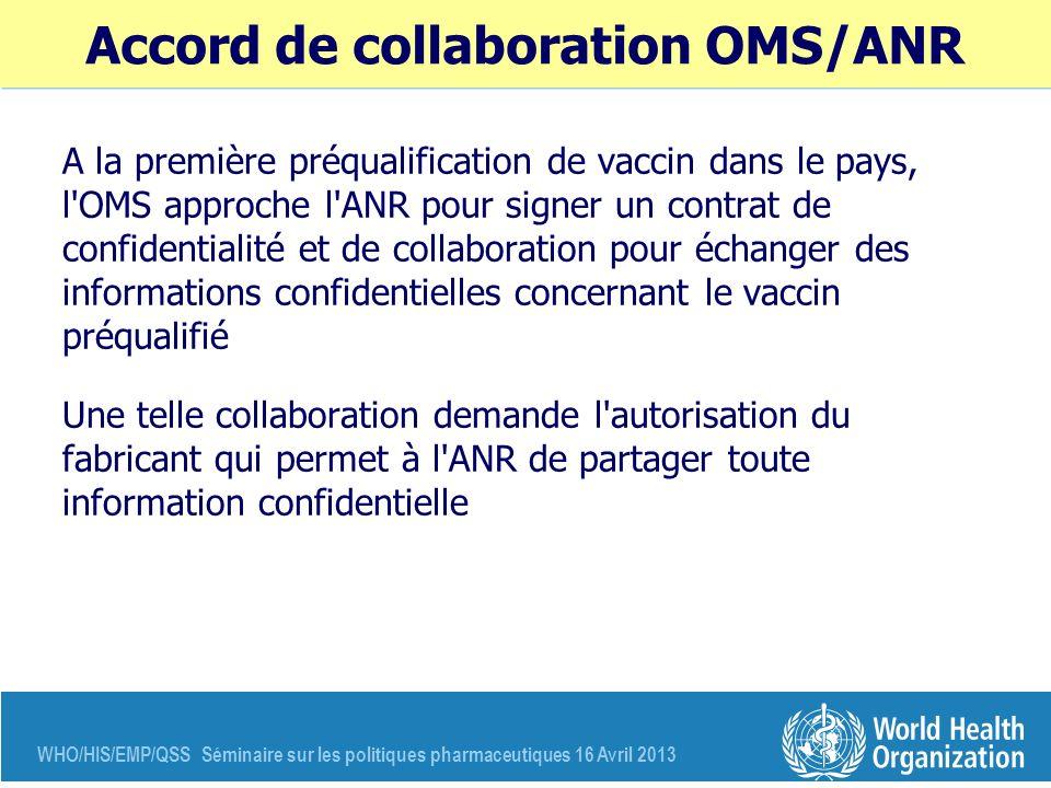 WHO/HIS/EMP/QSS Séminaire sur les politiques pharmaceutiques 16 Avril 2013 Accord de collaboration OMS/ANR A la première préqualification de vaccin da