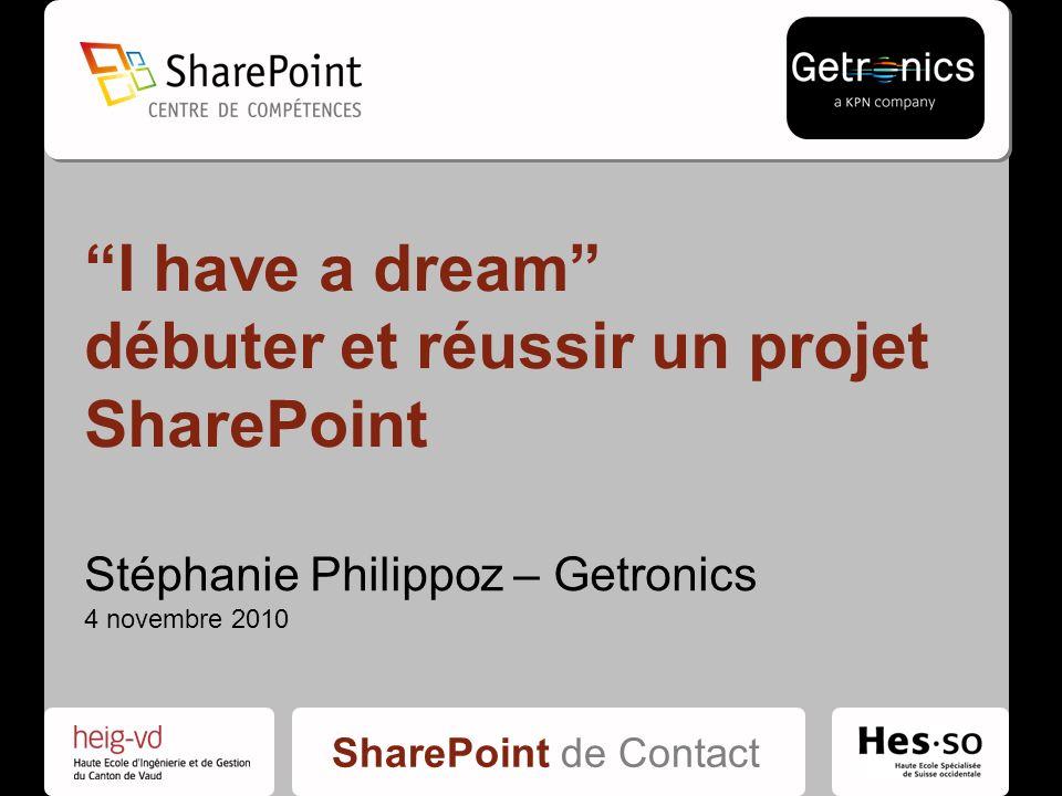 SharePoint de Contact I have a dream débuter et réussir un projet SharePoint Stéphanie Philippoz – Getronics 4 novembre 2010